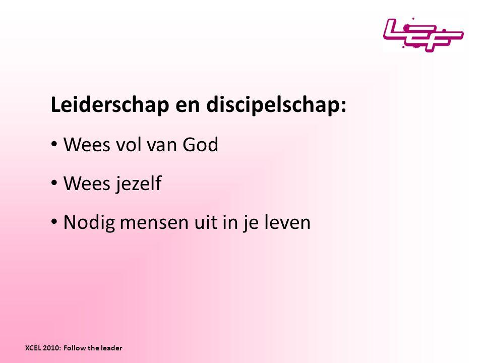 Leiderschap en discipelschap: Wees vol van God Wees jezelf Nodig mensen uit in je leven XCEL 2010: Follow the leader