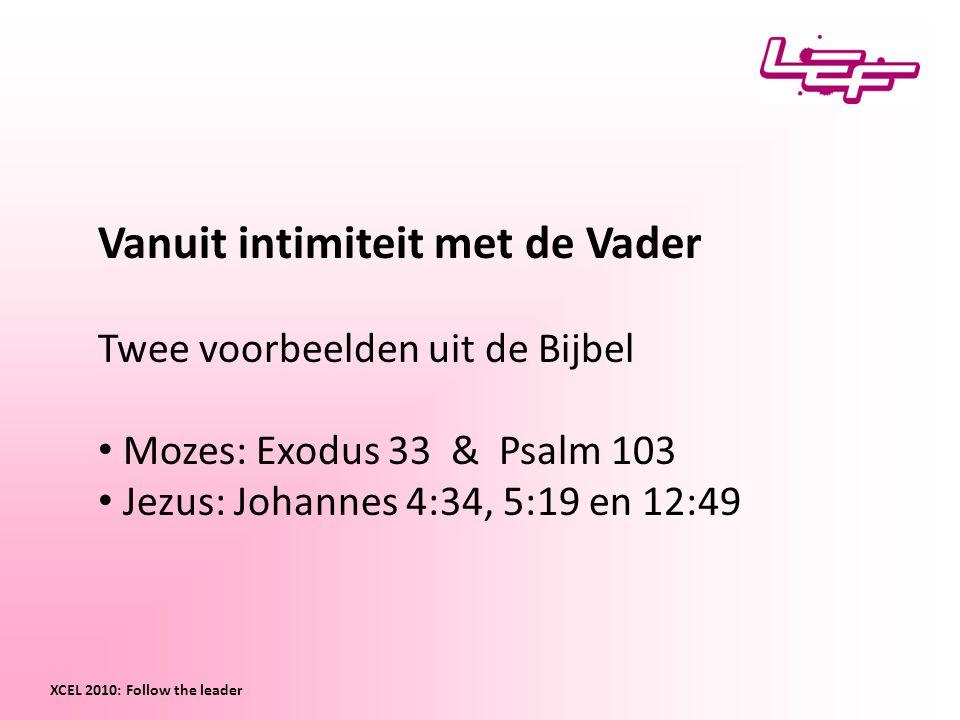 Vanuit intimiteit met de Vader Twee voorbeelden uit de Bijbel Mozes: Exodus 33 & Psalm 103 Jezus: Johannes 4:34, 5:19 en 12:49 XCEL 2010: Follow the leader