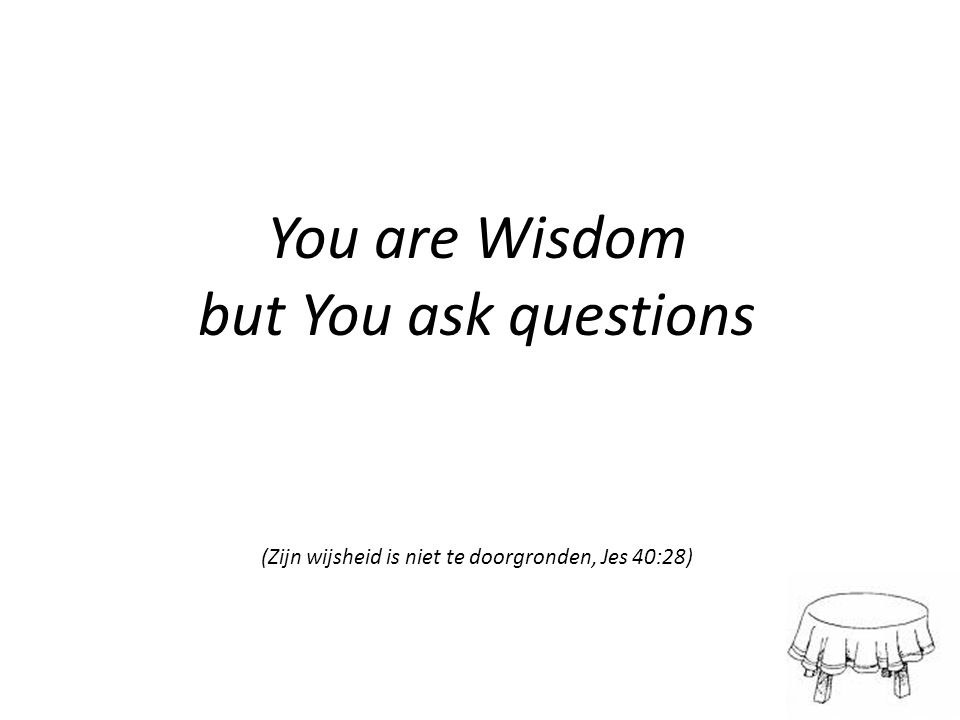 You are Wisdom but You ask questions (Zijn wijsheid is niet te doorgronden, Jes 40:28)