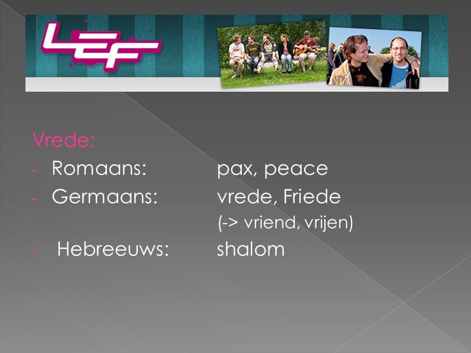 Vrede: - Romaans: pax, peace - Germaans: vrede, Friede (-> vriend, vrijen) - Hebreeuws:shalom