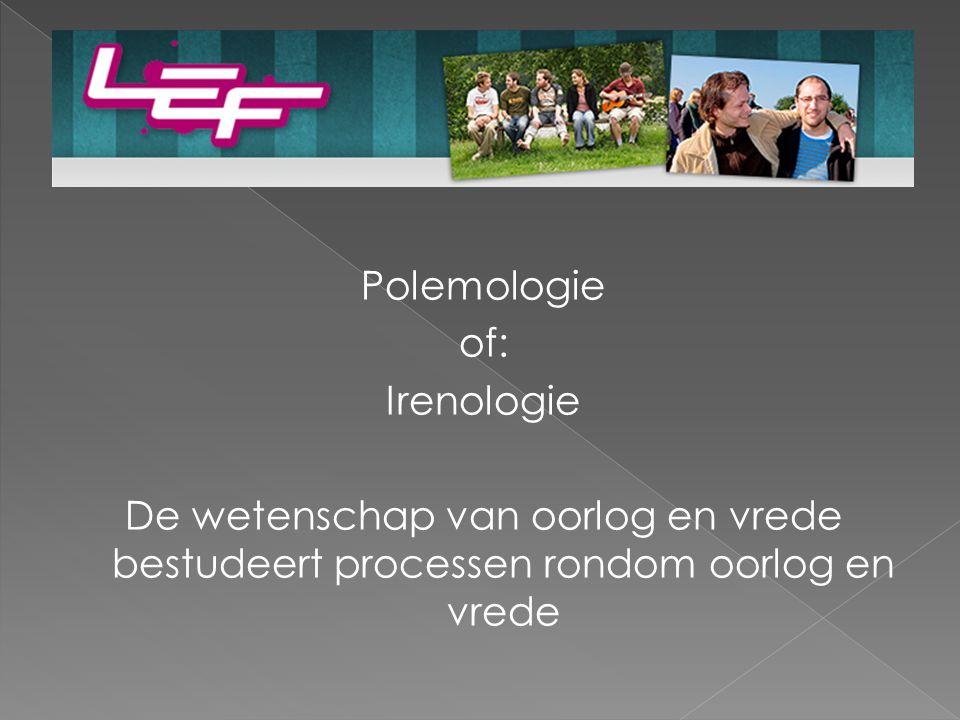 Polemologie of: Irenologie De wetenschap van oorlog en vrede bestudeert processen rondom oorlog en vrede