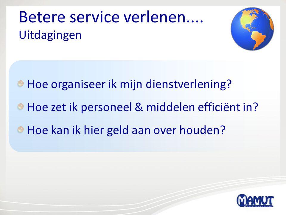 Betere service verlenen.... Uitdagingen Hoe organiseer ik mijn dienstverlening? Hoe zet ik personeel & middelen efficiënt in? Hoe kan ik hier geld aan