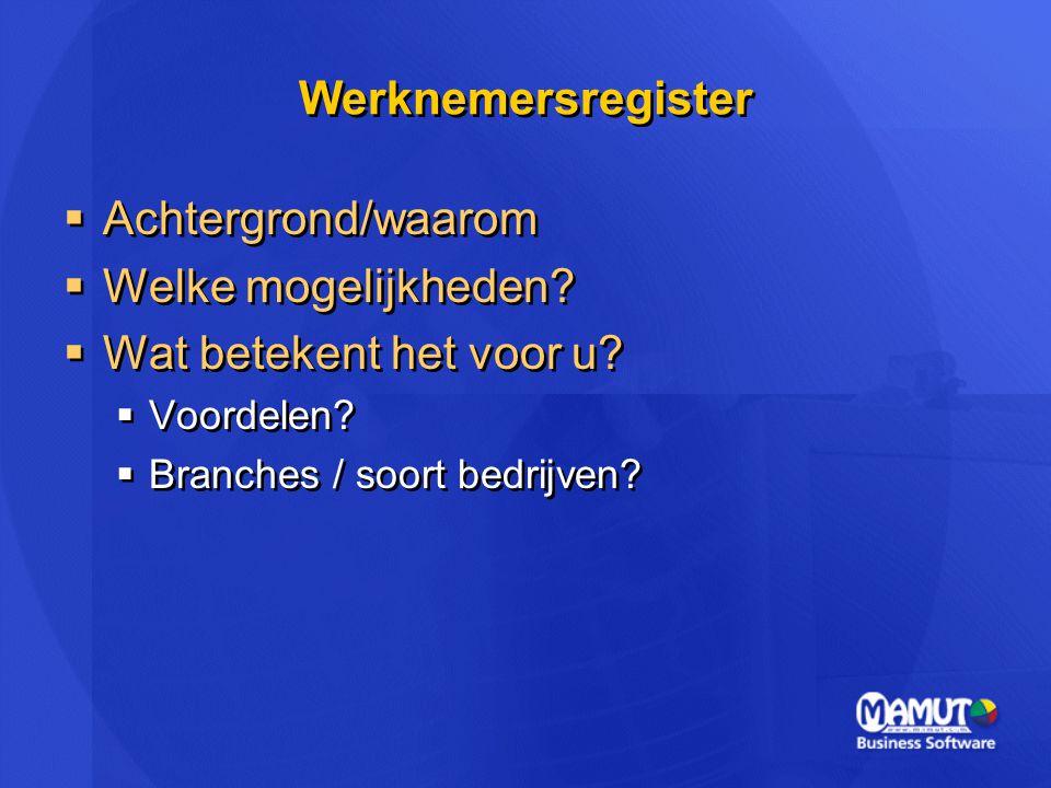 Werknemersregister  Achtergrond/waarom  Welke mogelijkheden?  Wat betekent het voor u?  Voordelen?  Branches / soort bedrijven?  Achtergrond/waa