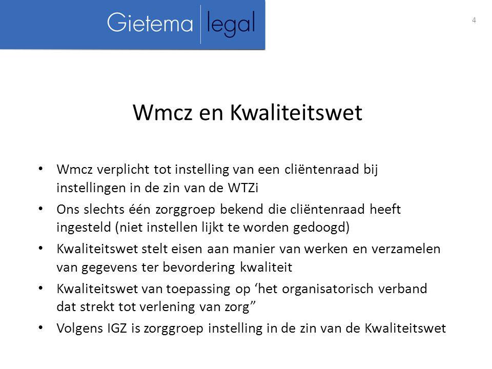4 Wmcz en Kwaliteitswet Wmcz verplicht tot instelling van een cliëntenraad bij instellingen in de zin van de WTZi Ons slechts één zorggroep bekend die cliëntenraad heeft ingesteld (niet instellen lijkt te worden gedoogd) Kwaliteitswet stelt eisen aan manier van werken en verzamelen van gegevens ter bevordering kwaliteit Kwaliteitswet van toepassing op 'het organisatorisch verband dat strekt tot verlening van zorg Volgens IGZ is zorggroep instelling in de zin van de Kwaliteitswet