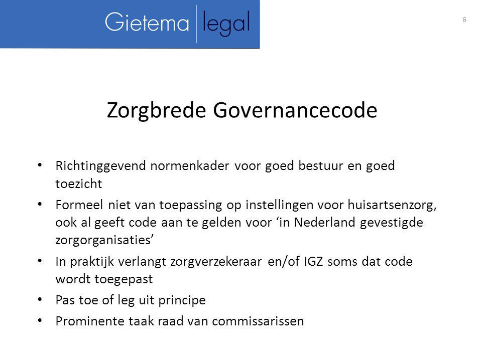 Richtinggevend normenkader voor goed bestuur en goed toezicht Formeel niet van toepassing op instellingen voor huisartsenzorg, ook al geeft code aan te gelden voor 'in Nederland gevestigde zorgorganisaties' In praktijk verlangt zorgverzekeraar en/of IGZ soms dat code wordt toegepast Pas toe of leg uit principe Prominente taak raad van commissarissen 6 Zorgbrede Governancecode