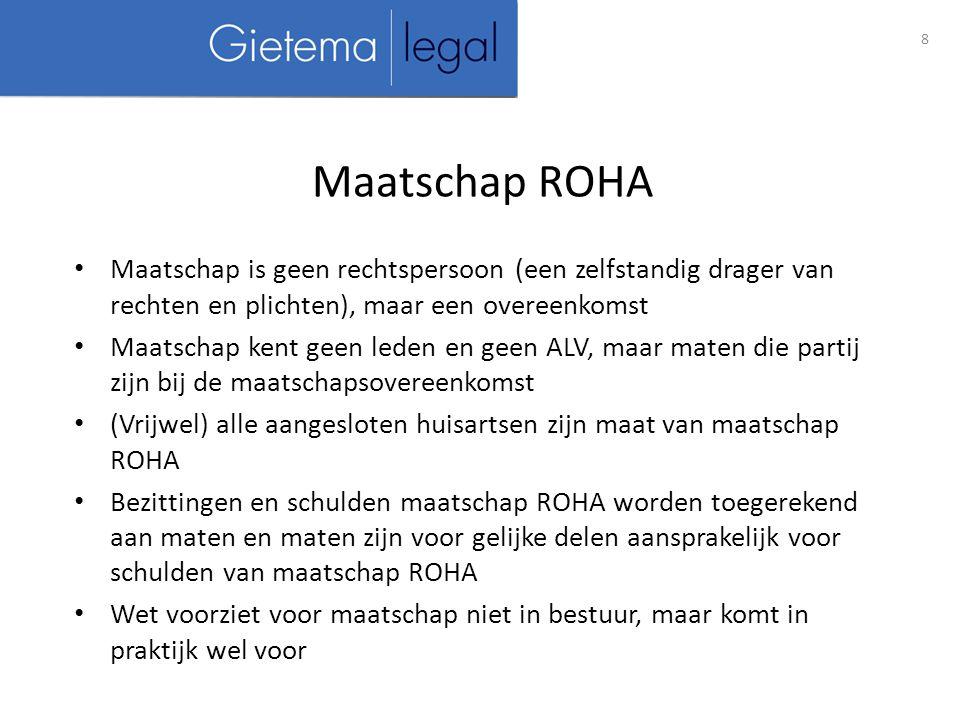 Maatschap is geen rechtspersoon (een zelfstandig drager van rechten en plichten), maar een overeenkomst Maatschap kent geen leden en geen ALV, maar maten die partij zijn bij de maatschapsovereenkomst (Vrijwel) alle aangesloten huisartsen zijn maat van maatschap ROHA Bezittingen en schulden maatschap ROHA worden toegerekend aan maten en maten zijn voor gelijke delen aansprakelijk voor schulden van maatschap ROHA Wet voorziet voor maatschap niet in bestuur, maar komt in praktijk wel voor 8 Maatschap ROHA