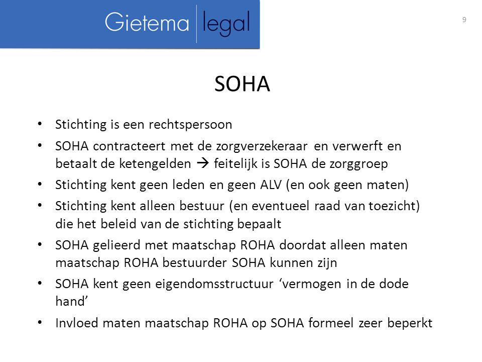 Stichting is een rechtspersoon SOHA contracteert met de zorgverzekeraar en verwerft en betaalt de ketengelden  feitelijk is SOHA de zorggroep Stichting kent geen leden en geen ALV (en ook geen maten) Stichting kent alleen bestuur (en eventueel raad van toezicht) die het beleid van de stichting bepaalt SOHA gelieerd met maatschap ROHA doordat alleen maten maatschap ROHA bestuurder SOHA kunnen zijn SOHA kent geen eigendomsstructuur 'vermogen in de dode hand' Invloed maten maatschap ROHA op SOHA formeel zeer beperkt 9 SOHA