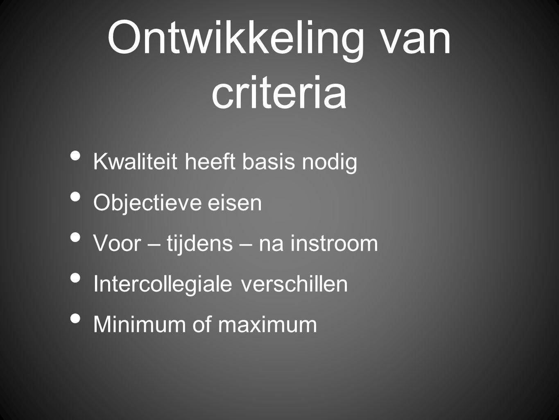 Ontwikkeling van criteria Kwaliteit heeft basis nodig Objectieve eisen Voor – tijdens – na instroom Intercollegiale verschillen Minimum of maximum