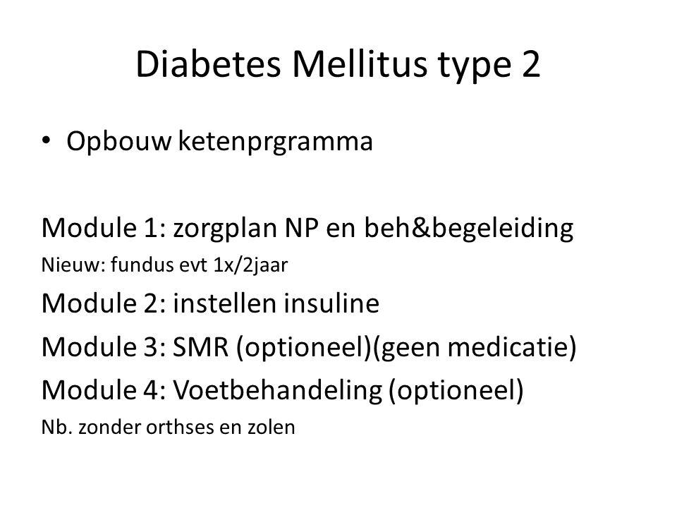 Diabetes Mellitus type 2 Opbouw ketenprgramma Module 1: zorgplan NP en beh&begeleiding Nieuw: fundus evt 1x/2jaar Module 2: instellen insuline Module 3: SMR (optioneel)(geen medicatie) Module 4: Voetbehandeling (optioneel) Nb.