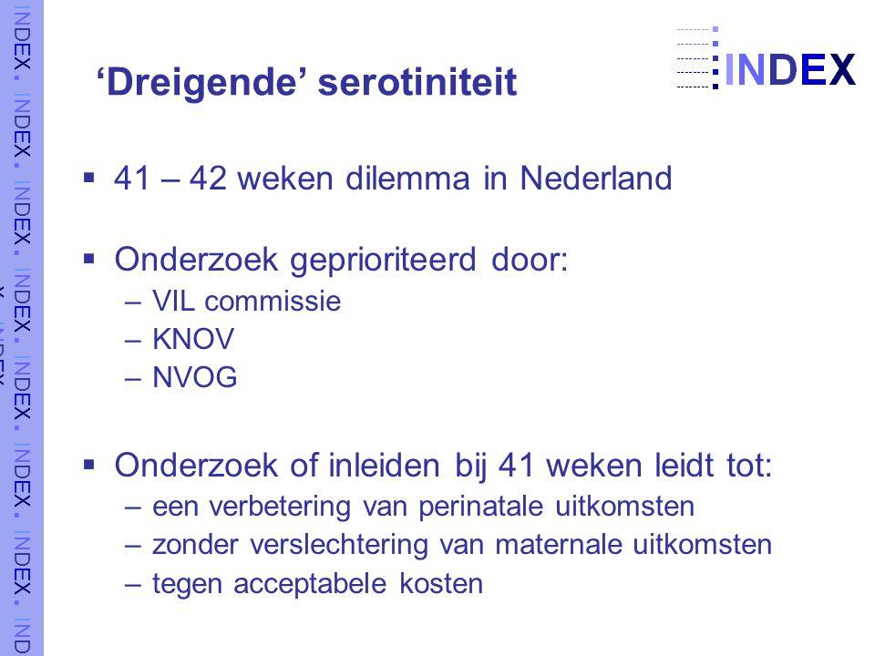  41 – 42 weken dilemma in Nederland  Onderzoek geprioriteerd door: –VIL commissie –KNOV –NVOG  Onderzoek of inleiden bij 41 weken leidt tot: –een verbetering van perinatale uitkomsten –zonder verslechtering van maternale uitkomsten –tegen acceptabele kosten 'Dreigende' serotiniteit