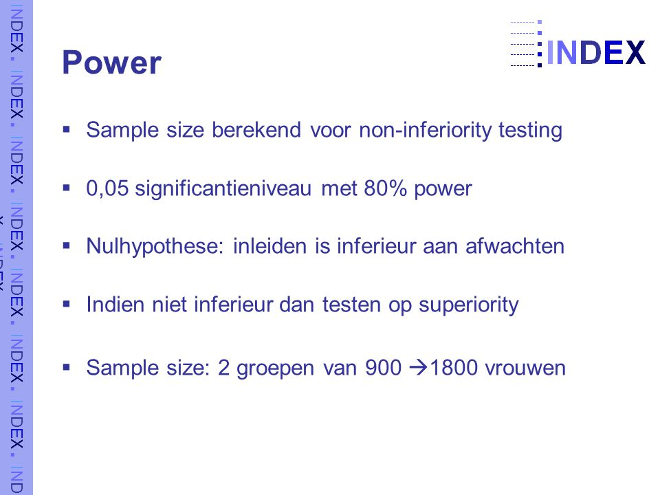 Power  Sample size berekend voor non-inferiority testing  0,05 significantieniveau met 80% power  Nulhypothese: inleiden is inferieur aan afwachten  Indien niet inferieur dan testen op superiority  Sample size: 2 groepen van 900  1800 vrouwen