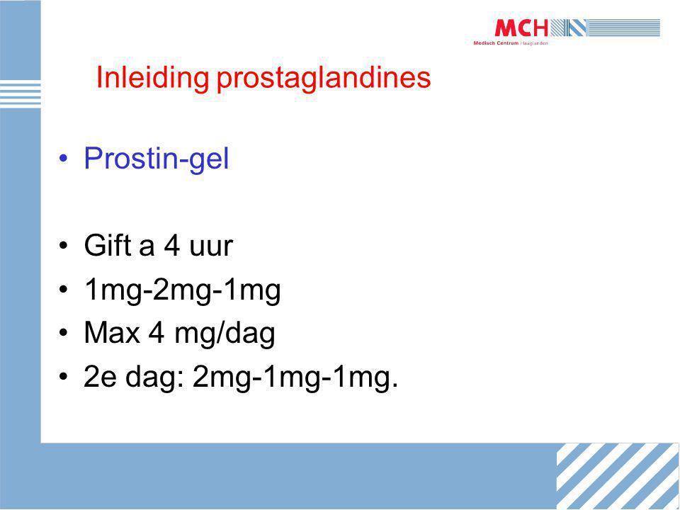 Inleiding prostaglandines Prostin-gel Gift a 4 uur 1mg-2mg-1mg Max 4 mg/dag 2e dag: 2mg-1mg-1mg.