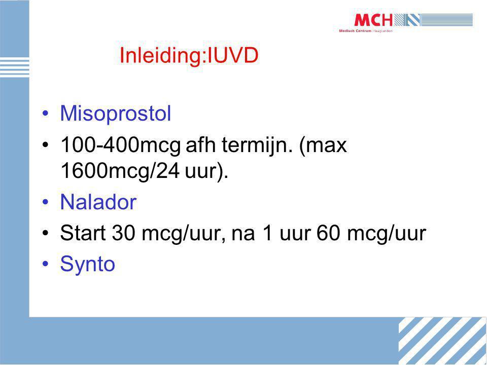 Inleiding:IUVD Misoprostol 100-400mcg afh termijn. (max 1600mcg/24 uur). Nalador Start 30 mcg/uur, na 1 uur 60 mcg/uur Synto