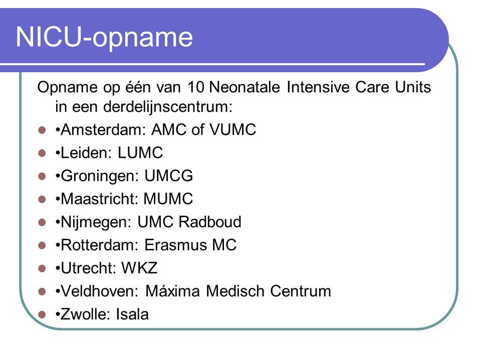 NICU-opname Opname op één van 10 Neonatale Intensive Care Units in een derdelijnscentrum: Amsterdam: AMC of VUMC Leiden: LUMC Groningen: UMCG Maastricht: MUMC Nijmegen: UMC Radboud Rotterdam: Erasmus MC Utrecht: WKZ Veldhoven: Máxima Medisch Centrum Zwolle: Isala