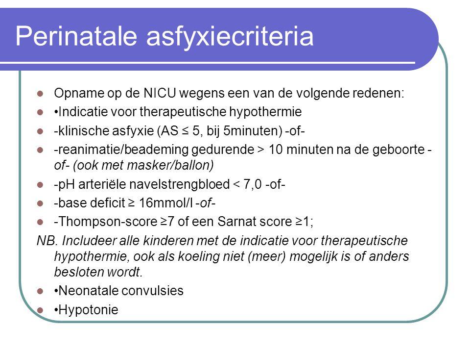 Perinatale asfyxiecriteria Opname op de NICU wegens een van de volgende redenen: Indicatie voor therapeutische hypothermie -klinische asfyxie (AS ≤ 5, bij 5minuten) -of- -reanimatie/beademing gedurende > 10 minuten na de geboorte - of- (ook met masker/ballon) -pH arteriële navelstrengbloed < 7,0 -of- -base deficit ≥ 16mmol/l -of- -Thompson-score ≥7 of een Sarnat score ≥1; NB.