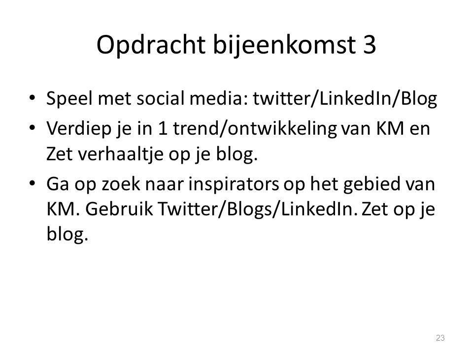 Opdracht bijeenkomst 3 Speel met social media: twitter/LinkedIn/Blog Verdiep je in 1 trend/ontwikkeling van KM en Zet verhaaltje op je blog. Ga op zoe