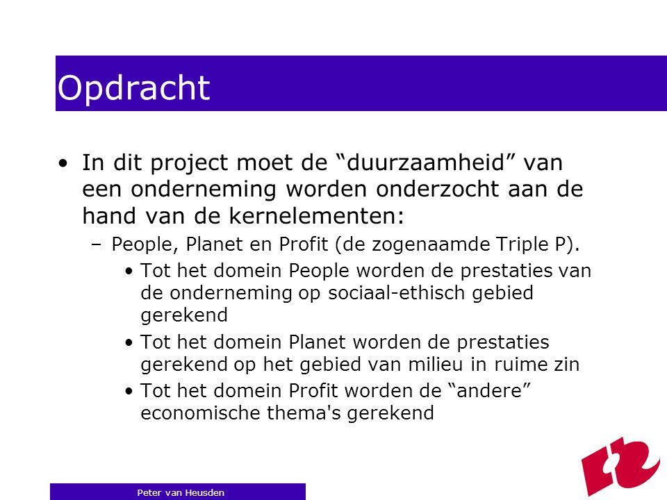 Peter van Heusden Opdracht In dit project moet de duurzaamheid van een onderneming worden onderzocht aan de hand van de kernelementen: –People, Planet en Profit (de zogenaamde Triple P).
