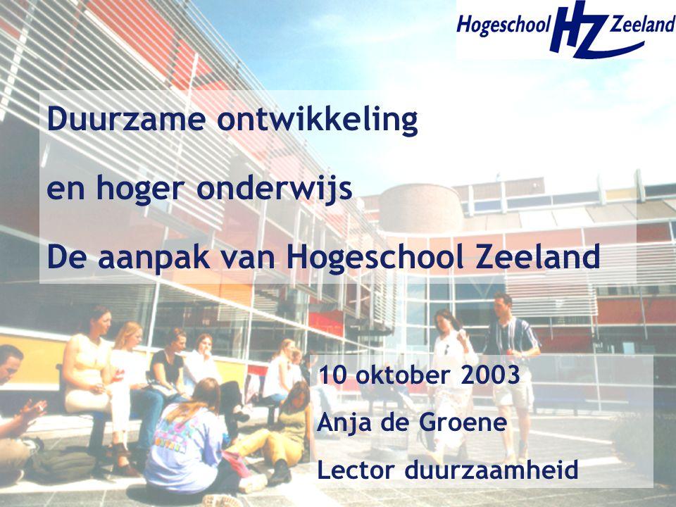 Duurzame ontwikkeling en hoger onderwijs De aanpak van Hogeschool Zeeland 10 oktober 2003 Anja de Groene Lector duurzaamheid