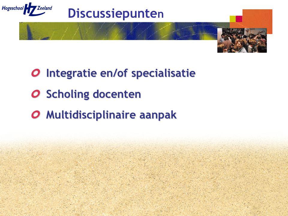 Discussiepunte n Integratie en/of specialisatie Integratie en/of specialisatie Scholing docenten Scholing docenten Multidisciplinaire aanpak Multidisciplinaire aanpak