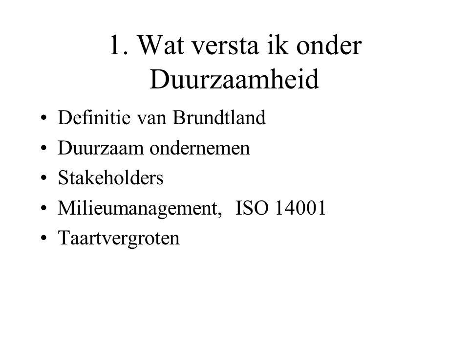 1. Wat versta ik onder Duurzaamheid Definitie van Brundtland Duurzaam ondernemen Stakeholders Milieumanagement, ISO 14001 Taartvergroten