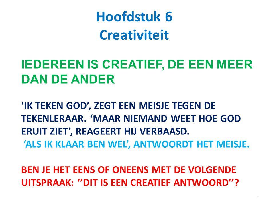 2 Hoofdstuk 6 Creativiteit IEDEREEN IS CREATIEF, DE EEN MEER DAN DE ANDER 'IK TEKEN GOD', ZEGT EEN MEISJE TEGEN DE TEKENLERAAR. 'MAAR NIEMAND WEET HOE