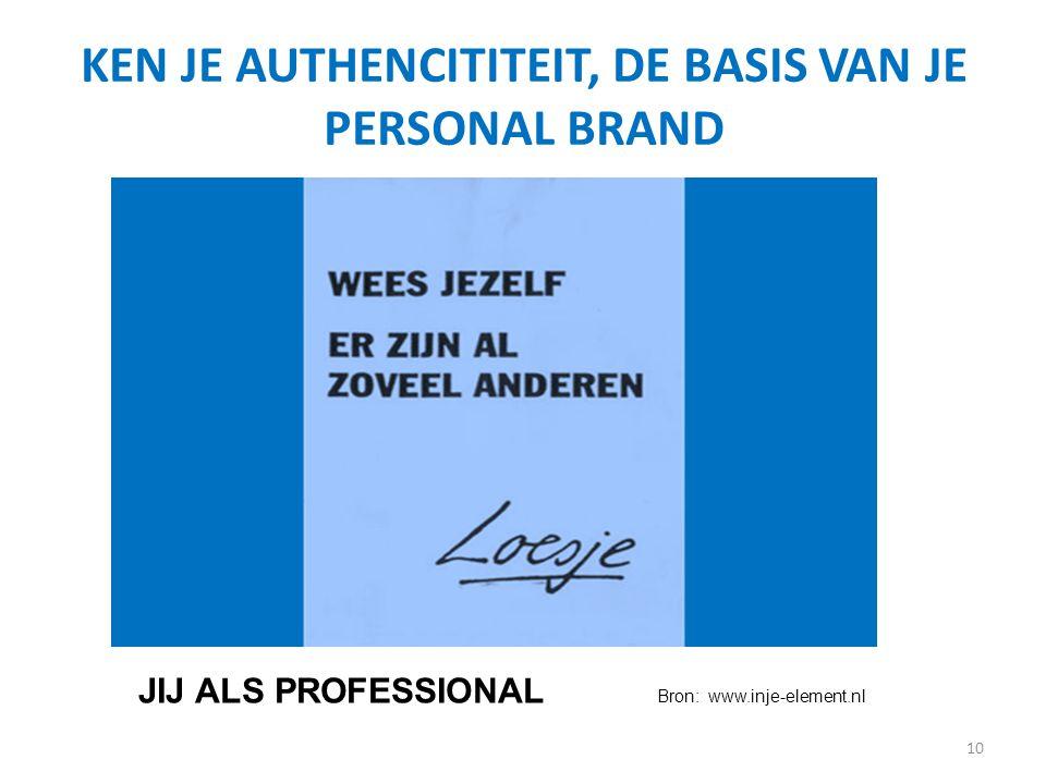 KEN JE AUTHENCITITEIT, DE BASIS VAN JE PERSONAL BRAND 10 Bron: www.inje-element.nl JIJ ALS PROFESSIONAL