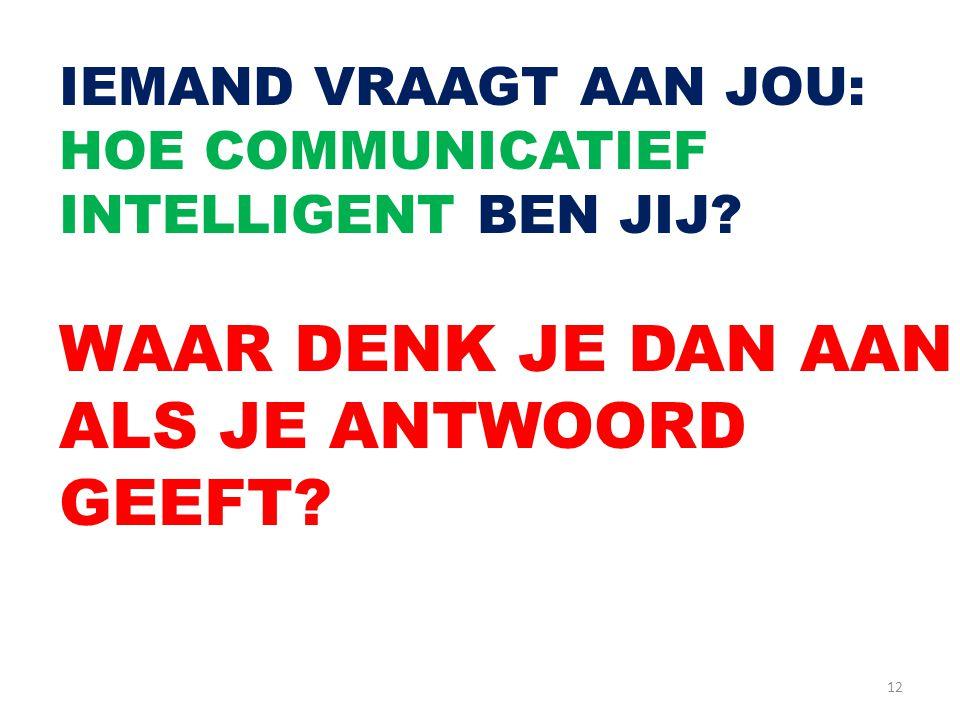 12 IEMAND VRAAGT AAN JOU: HOE COMMUNICATIEF INTELLIGENT BEN JIJ? WAAR DENK JE DAN AAN ALS JE ANTWOORD GEEFT?