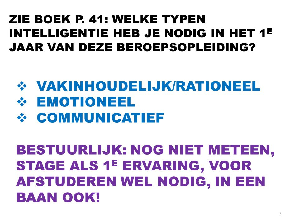 7 ZIE BOEK P. 41: WELKE TYPEN INTELLIGENTIE HEB JE NODIG IN HET 1 E JAAR VAN DEZE BEROEPSOPLEIDING?  VAKINHOUDELIJK/RATIONEEL  EMOTIONEEL  COMMUNIC