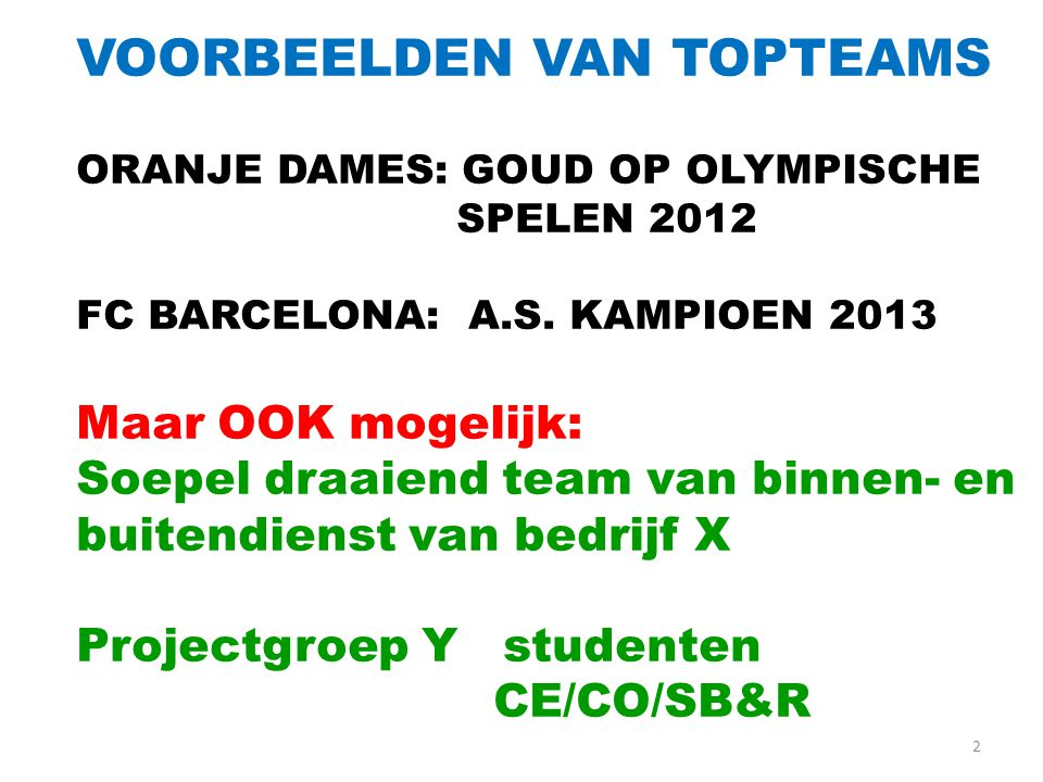 2 VOORBEELDEN VAN TOPTEAMS ORANJE DAMES: GOUD OP OLYMPISCHE SPELEN 2012 FC BARCELONA: A.S. KAMPIOEN 2013 Maar OOK mogelijk: Soepel draaiend team van b