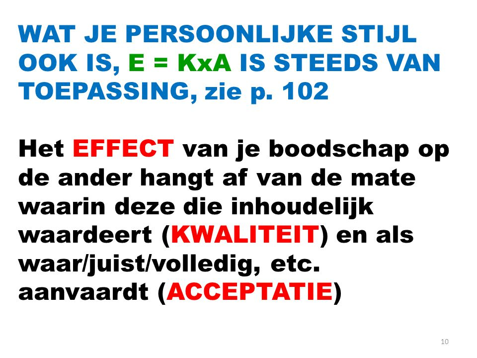 10 WAT JE PERSOONLIJKE STIJL OOK IS, E = KxA IS STEEDS VAN TOEPASSING, zie p. 102 Het EFFECT van je boodschap op de ander hangt af van de mate waarin