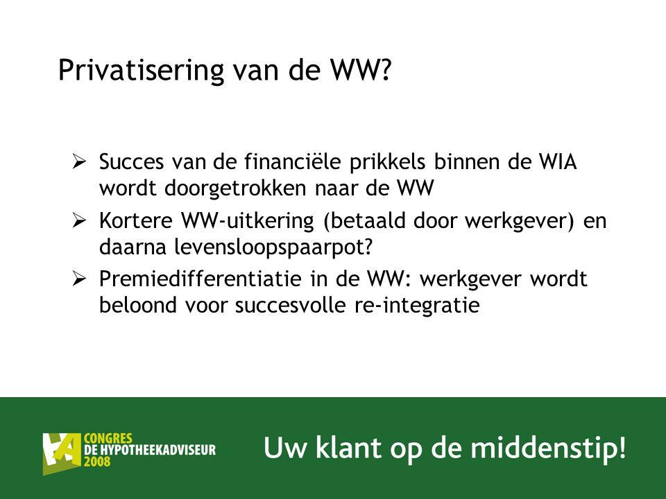 Privatisering van de WW?  Succes van de financiële prikkels binnen de WIA wordt doorgetrokken naar de WW  Kortere WW-uitkering (betaald door werkgev