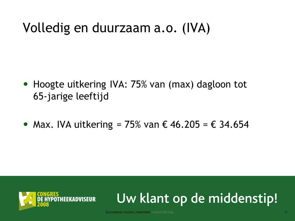 Basiskennis Sociale Zekerheid - Marjol Nikkels16 Volledig en duurzaam a.o. (IVA) Hoogte uitkering IVA: 75% van (max) dagloon tot 65-jarige leeftijd Ma