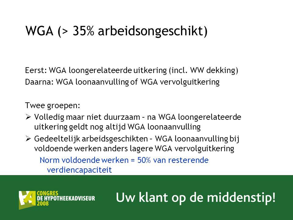 WGA (> 35% arbeidsongeschikt) Eerst: WGA loongerelateerde uitkering (incl. WW dekking) Daarna: WGA loonaanvulling of WGA vervolguitkering Twee groepen