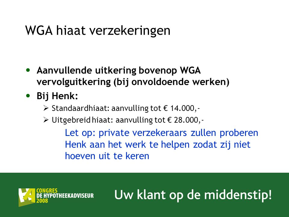 WGA hiaat verzekeringen Aanvullende uitkering bovenop WGA vervolguitkering (bij onvoldoende werken) Bij Henk:  Standaardhiaat: aanvulling tot € 14.00