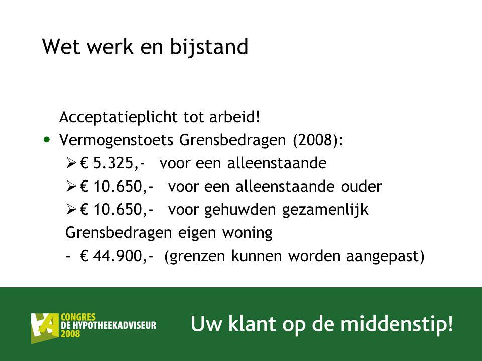 Wet werk en bijstand Acceptatieplicht tot arbeid! Vermogenstoets Grensbedragen (2008):  € 5.325,- voor een alleenstaande  € 10.650,- voor een alleen