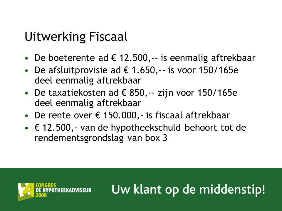 Uitwerking Fiscaal De boeterente ad € 12.500,-- is eenmalig aftrekbaar De afsluitprovisie ad € 1.650,-- is voor 150/165e deel eenmalig aftrekbaar De taxatiekosten ad € 850,-- zijn voor 150/165e deel eenmalig aftrekbaar De rente over € 150.000,- is fiscaal aftrekbaar € 12.500,- van de hypotheekschuld behoort tot de rendementsgrondslag van box 3