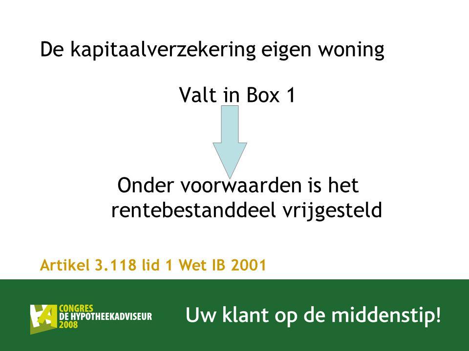 De kapitaalverzekering eigen woning Valt in Box 1 Onder voorwaarden is het rentebestanddeel vrijgesteld Artikel 3.118 lid 1 Wet IB 2001