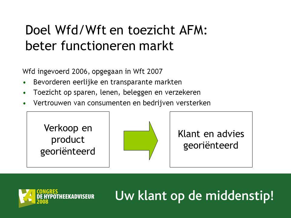 Doel Wfd/Wft en toezicht AFM: beter functioneren markt Wfd ingevoerd 2006, opgegaan in Wft 2007 Bevorderen eerlijke en transparante markten Toezicht op sparen, lenen, beleggen en verzekeren Vertrouwen van consumenten en bedrijven versterken Verkoop en product georiënteerd Klant en advies georiënteerd