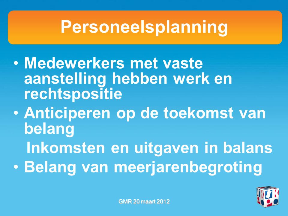 Personeelsplanning Medewerkers met vaste aanstelling hebben werk en rechtspositie Anticiperen op de toekomst van belang Inkomsten en uitgaven in balans Belang van meerjarenbegroting GMR 20 maart 2012