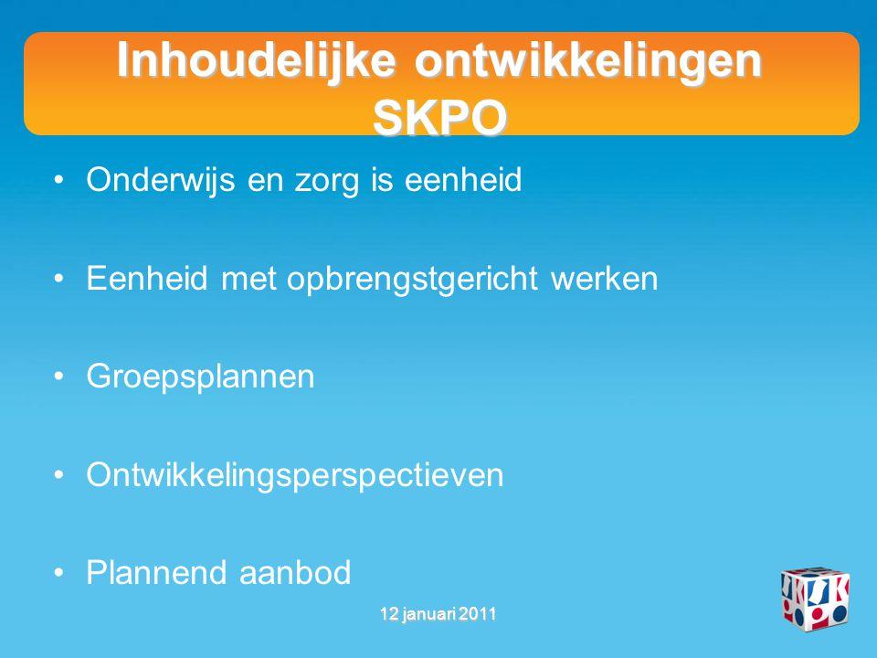 Inhoudelijke ontwikkelingen SKPO Onderwijs en zorg is eenheid Eenheid met opbrengstgericht werken Groepsplannen Ontwikkelingsperspectieven Plannend aanbod 12 januari 2011