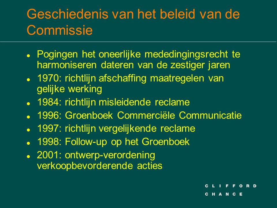 Geschiedenis van het beleid van de Commissie l Pogingen het oneerlijke mededingingsrecht te harmoniseren dateren van de zestiger jaren l 1970: richtlijn afschaffing maatregelen van gelijke werking l 1984: richtlijn misleidende reclame l 1996: Groenboek Commerciële Communicatie l 1997: richtlijn vergelijkende reclame l 1998: Follow-up op het Groenboek l 2001: ontwerp-verordening verkoopbevorderende acties