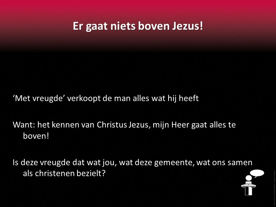 Er gaat niets boven Jezus! 'Met vreugde' verkoopt de man alles wat hij heeft Want: het kennen van Christus Jezus, mijn Heer gaat alles te boven! Is de