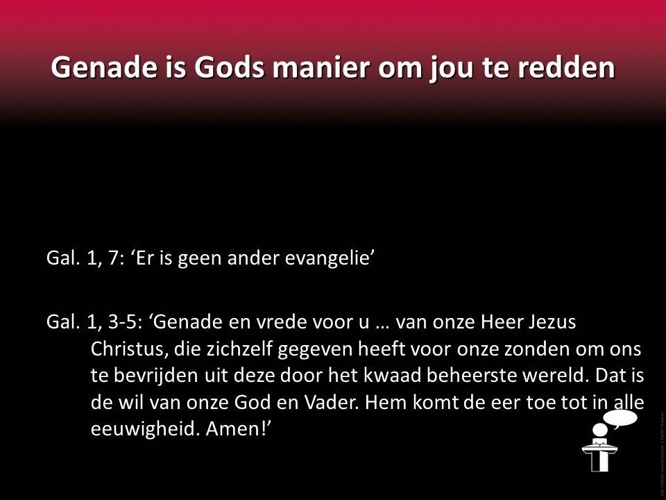 Genade is Gods manier om jou te redden Gal. 1, 7: 'Er is geen ander evangelie' Gal.