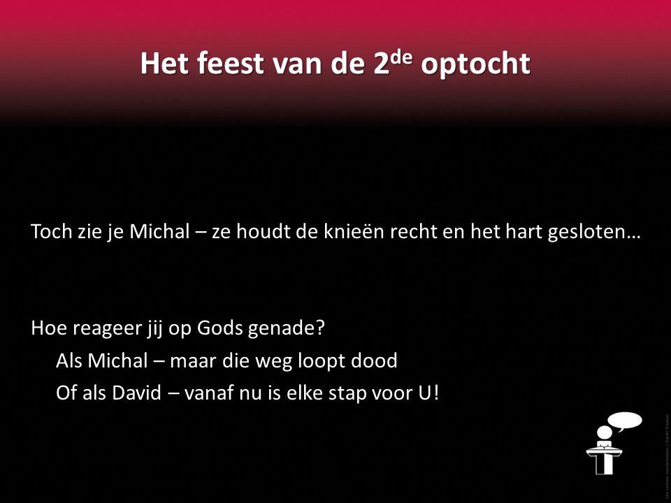 Het feest van de 2 de optocht Toch zie je Michal – ze houdt de knieën recht en het hart gesloten… Hoe reageer jij op Gods genade? Als Michal – maar di