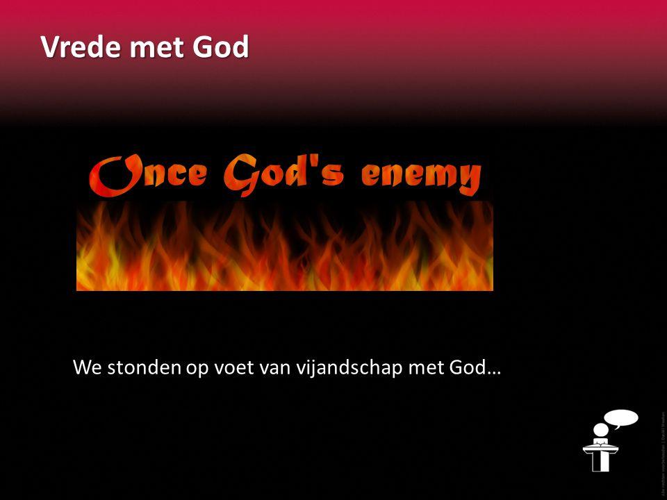 Vrede met God We stonden op voet van vijandschap met God…