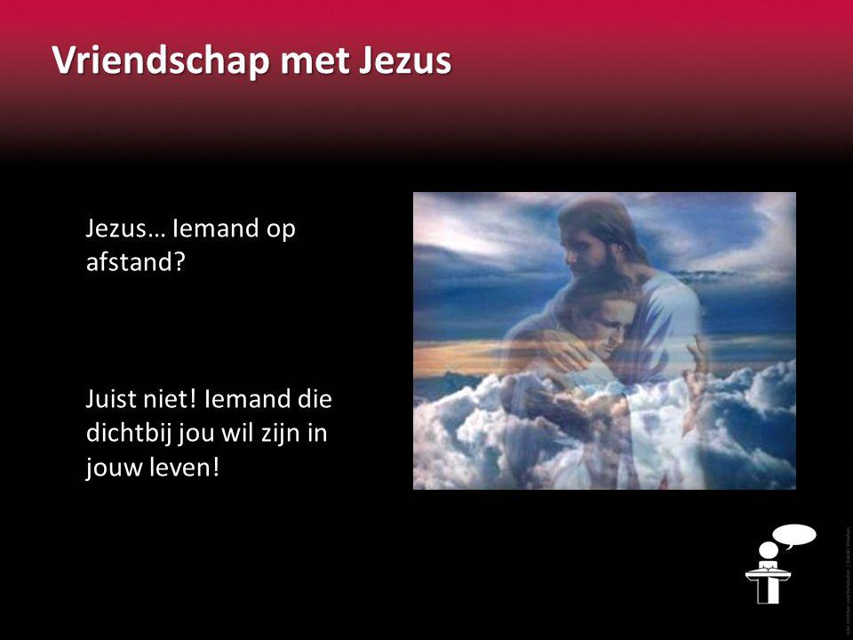 Vriendschap met Jezus Jezus… Iemand op afstand? Juist niet! Iemand die dichtbij jou wil zijn in jouw leven!