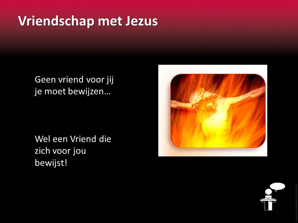 Vriendschap met Jezus Geen vriend voor jij je moet bewijzen… Wel een Vriend die zich voor jou bewijst!