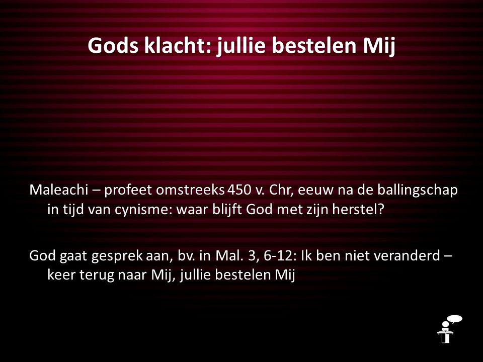 Gods klacht: jullie bestelen Mij Maleachi – profeet omstreeks 450 v. Chr, eeuw na de ballingschap in tijd van cynisme: waar blijft God met zijn herste