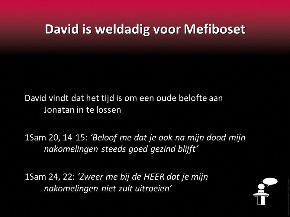 David is weldadig voor Mefiboset David vindt dat het tijd is om een oude belofte aan Jonatan in te lossen 1Sam 20, 14-15: 'Beloof me dat je ook na mij