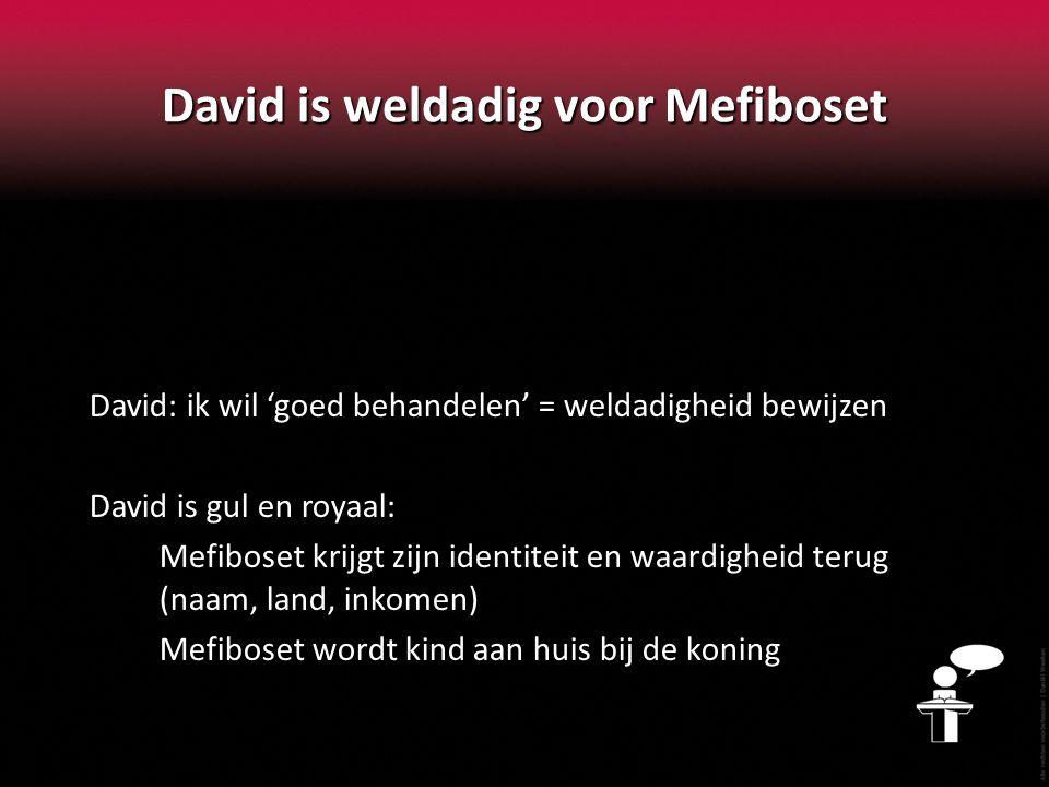 David is weldadig voor Mefiboset David: ik wil 'goed behandelen' = weldadigheid bewijzen David is gul en royaal: Mefiboset krijgt zijn identiteit en waardigheid terug (naam, land, inkomen) Mefiboset wordt kind aan huis bij de koning